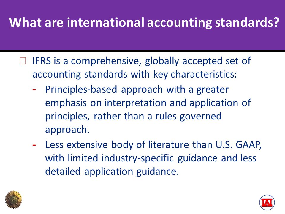 What are international accounting standards? IFRS is a comprehensive, globally accepted set of accounting standards with key characteristics: - Princi