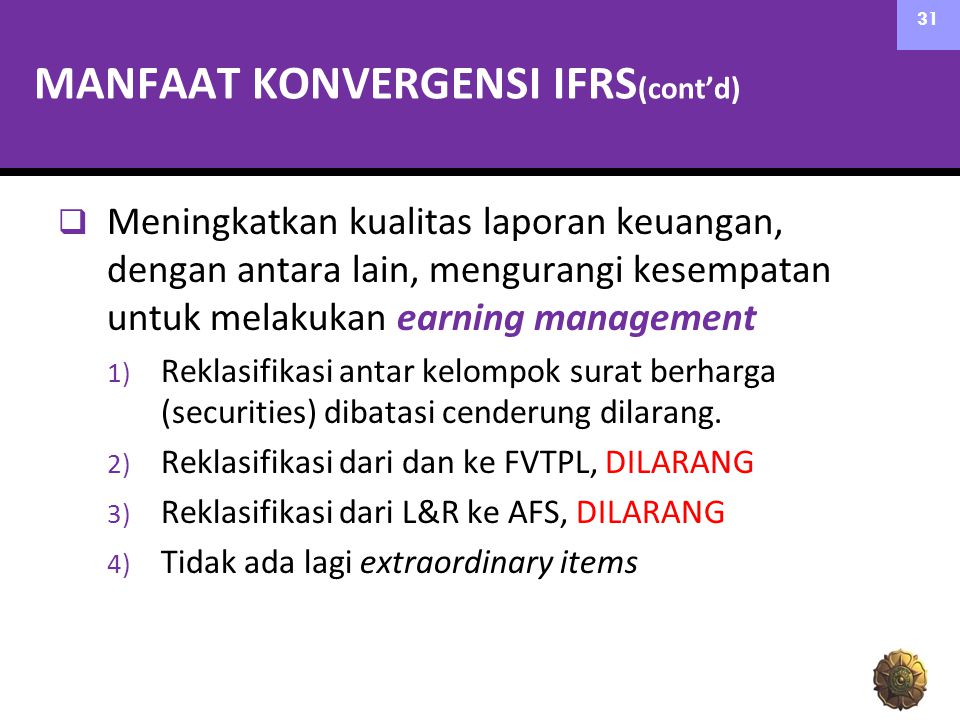 MANFAAT KONVERGENSI IFRS (cont'd)  Meningkatkan kualitas laporan keuangan, dengan antara lain, mengurangi kesempatan untuk melakukan earning management 1) Reklasifikasi antar kelompok surat berharga (securities) dibatasi cenderung dilarang.