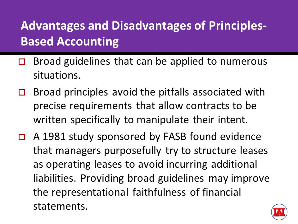Advantages and Disadvantages of Principles- Based Accounting  Broad guidelines that can be applied to numerous situations.  Broad principles avoid t