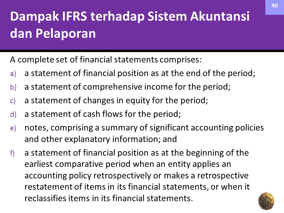 Dampak IFRS terhadap Sistem Akuntansi dan Pelaporan A complete set of financial statements comprises: a) a statement of financial position as at the e