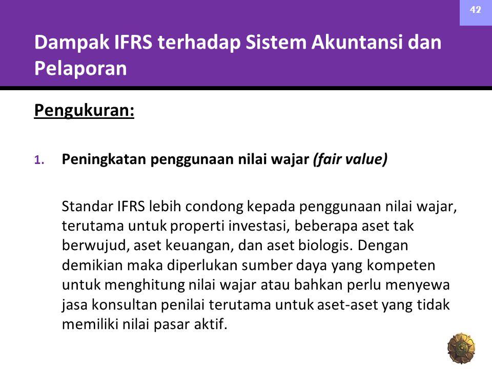 Dampak IFRS terhadap Sistem Akuntansi dan Pelaporan Pengukuran: 1. Peningkatan penggunaan nilai wajar (fair value) Standar IFRS lebih condong kepada p