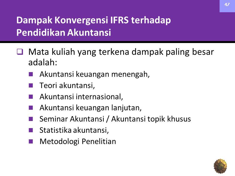 Dampak Konvergensi IFRS terhadap Pendidikan Akuntansi  Mata kuliah yang terkena dampak paling besar adalah: Akuntansi keuangan menengah, Teori akuntansi, Akuntansi internasional, Akuntansi keuangan lanjutan, Seminar Akuntansi / Akuntansi topik khusus Statistika akuntansi, Metodologi Penelitian 47