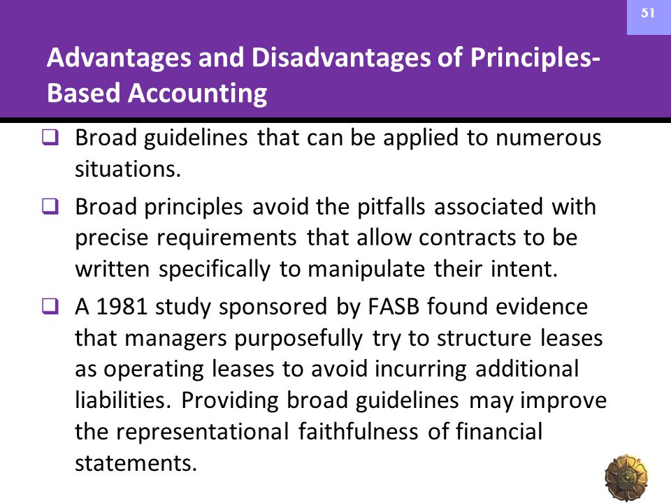 Advantages and Disadvantages of Principles- Based Accounting  Broad guidelines that can be applied to numerous situations.  Broad principles avoid t