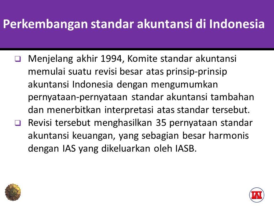 Perkembangan standar akuntansi di Indonesia  Menjelang akhir 1994, Komite standar akuntansi memulai suatu revisi besar atas prinsip-prinsip akuntansi Indonesia dengan mengumumkan pernyataan-pernyataan standar akuntansi tambahan dan menerbitkan interpretasi atas standar tersebut.