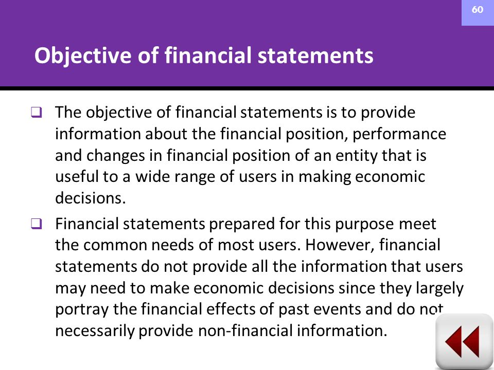  The objective of financial statements is to provide information about the financial position, performance and changes in financial position of an en