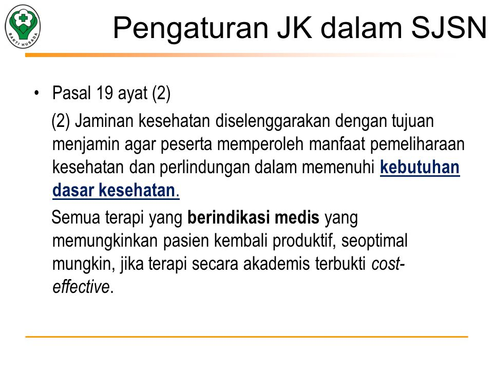 Pengaturan JK dalam SJSN Pasal 19 ayat (2) (2) Jaminan kesehatan diselenggarakan dengan tujuan menjamin agar peserta memperoleh manfaat pemeliharaan kesehatan dan perlindungan dalam memenuhi kebutuhan dasar kesehatan.