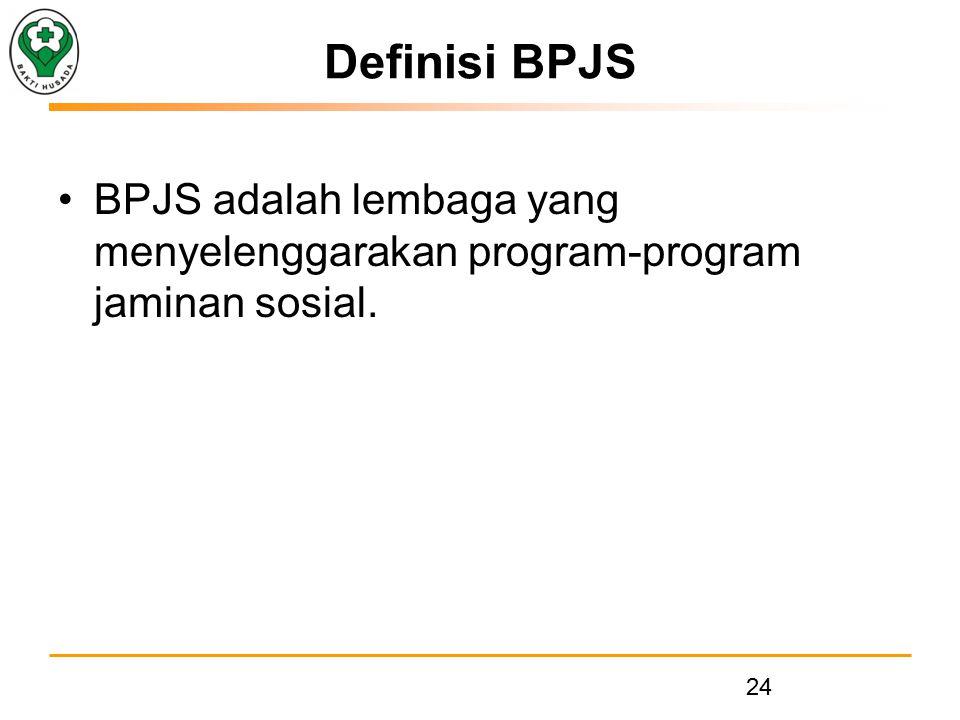 Definisi BPJS BPJS adalah lembaga yang menyelenggarakan program-program jaminan sosial. 24