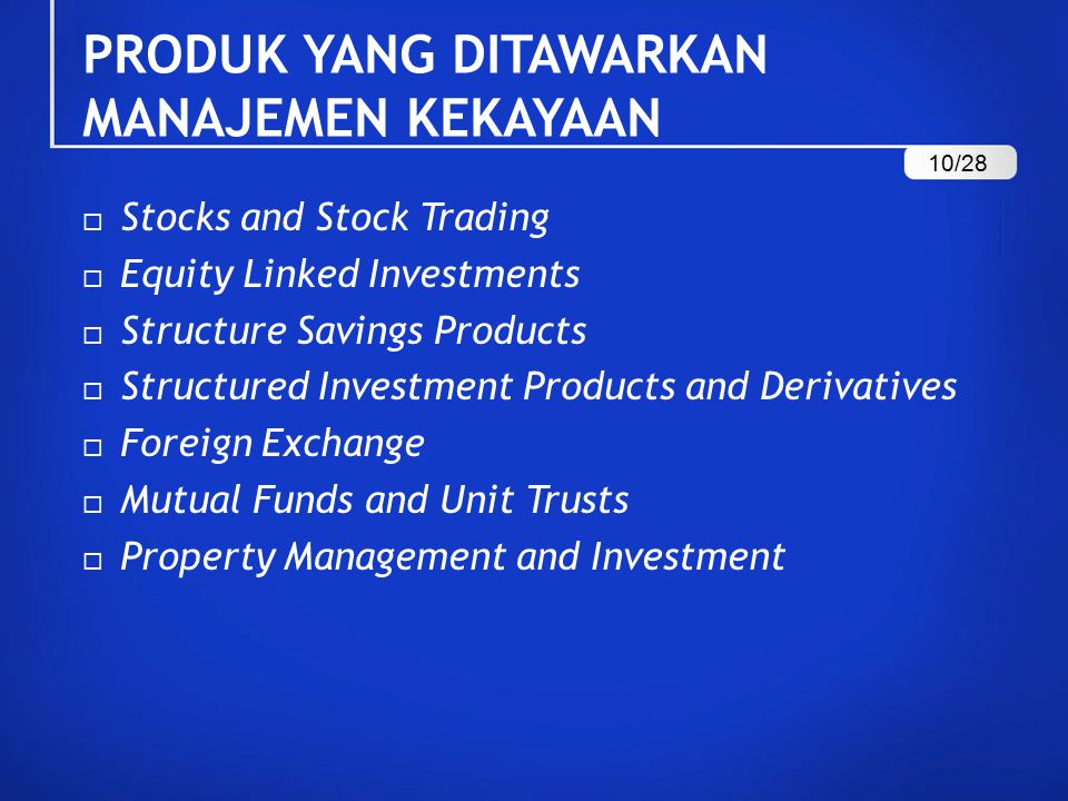 PRODUK YANG DITAWARKAN MANAJEMEN KEKAYAAN  Stocks and Stock Trading  Equity Linked Investments  Structure Savings Products  Structured Investment Products and Derivatives  Foreign Exchange  Mutual Funds and Unit Trusts  Property Management and Investment 10/28