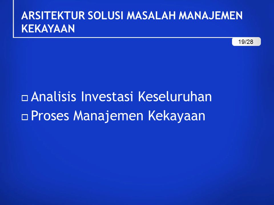 ARSITEKTUR SOLUSI MASALAH MANAJEMEN KEKAYAAN  Analisis Investasi Keseluruhan  Proses Manajemen Kekayaan 19/28