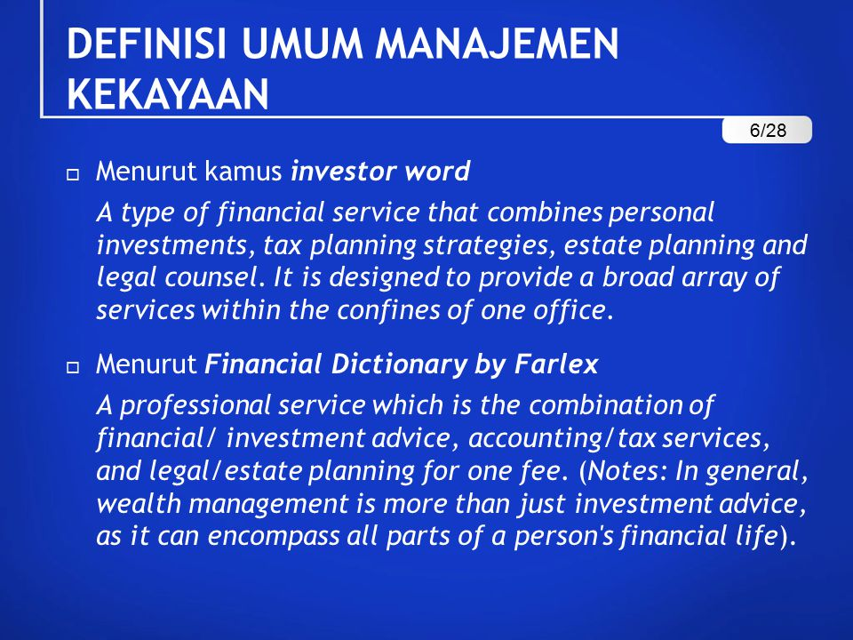 DEFINISI UMUM MANAJEMEN KEKAYAAN  Menurut kamus investor word A type of financial service that combines personal investments, tax planning strategies, estate planning and legal counsel.