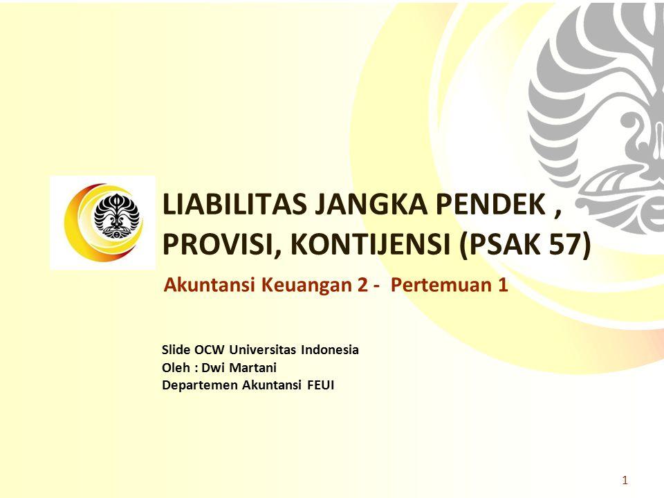 Slide OCW Universitas Indonesia Oleh : Dwi Martani Departemen Akuntansi FEUI LIABILITAS JANGKA PENDEK, PROVISI, KONTIJENSI (PSAK 57) 1 Akuntansi Keuan