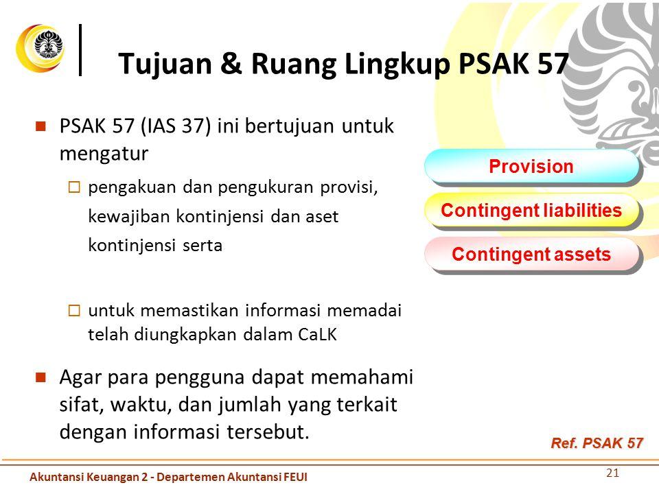 PSAK 57 (IAS 37) ini bertujuan untuk mengatur  pengakuan dan pengukuran provisi, kewajiban kontinjensi dan aset kontinjensi serta  untuk memastikan