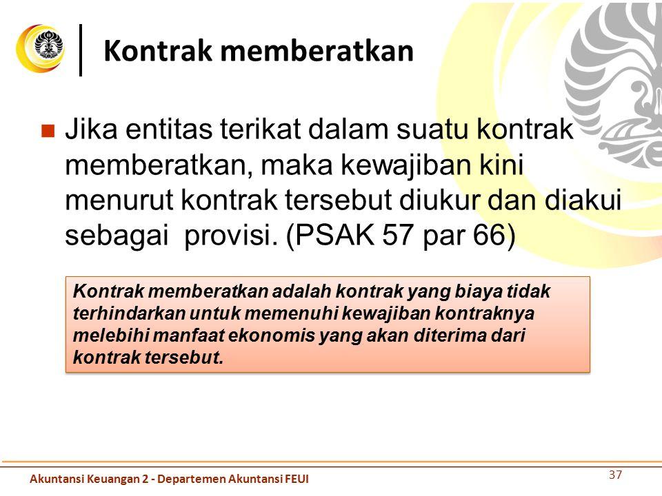 Jika entitas terikat dalam suatu kontrak memberatkan, maka kewajiban kini menurut kontrak tersebut diukur dan diakui sebagai provisi. (PSAK 57 par 66)