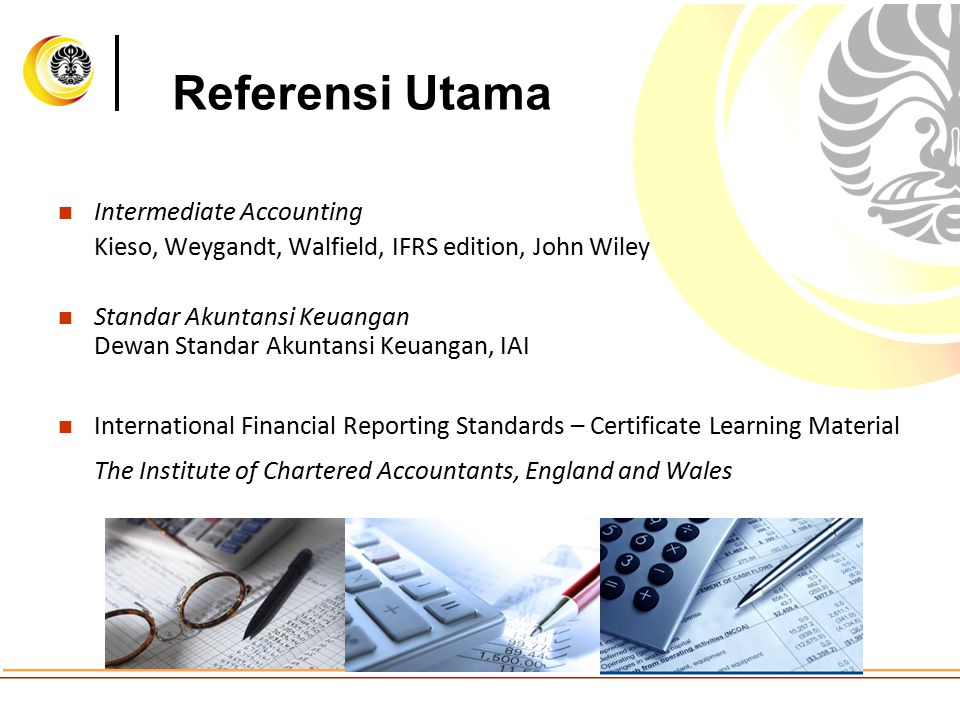 Referensi Utama Intermediate Accounting Kieso, Weygandt, Walfield, IFRS edition, John Wiley Standar Akuntansi Keuangan Dewan Standar Akuntansi Keuangan, IAI International Financial Reporting Standards – Certificate Learning Material The Institute of Chartered Accountants, England and Wales