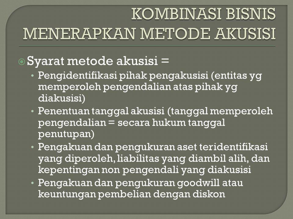  Syarat metode akusisi = Pengidentifikasi pihak pengakusisi (entitas yg memperoleh pengendalian atas pihak yg diakusisi) Penentuan tanggal akusisi (t