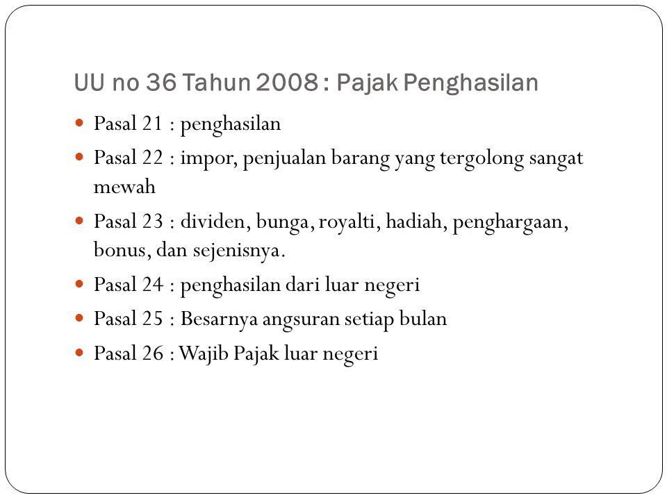 UU no 36 Tahun 2008 : Pajak Penghasilan Pasal 21 : penghasilan Pasal 22 : impor, penjualan barang yang tergolong sangat mewah Pasal 23 : dividen, bunga, royalti, hadiah, penghargaan, bonus, dan sejenisnya.