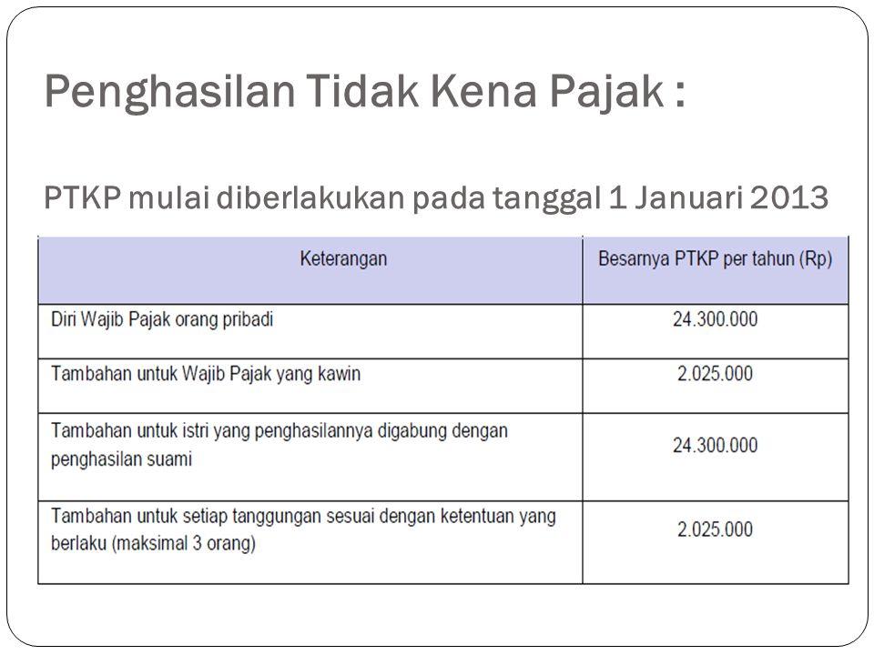 Penghasilan Tidak Kena Pajak : PTKP mulai diberlakukan pada tanggal 1 Januari 2013