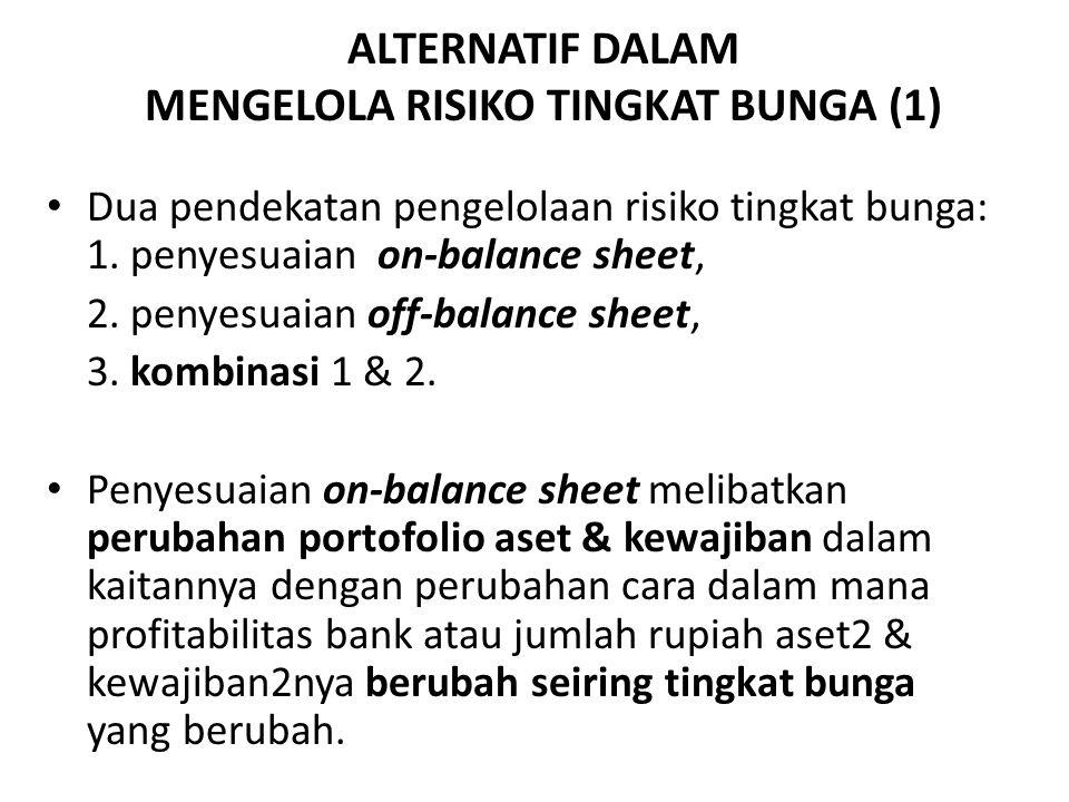 ALTERNATIF DALAM MENGELOLA RISIKO TINGKAT BUNGA (1) Dua pendekatan pengelolaan risiko tingkat bunga: 1. penyesuaian on-balance sheet, 2. penyesuaian o