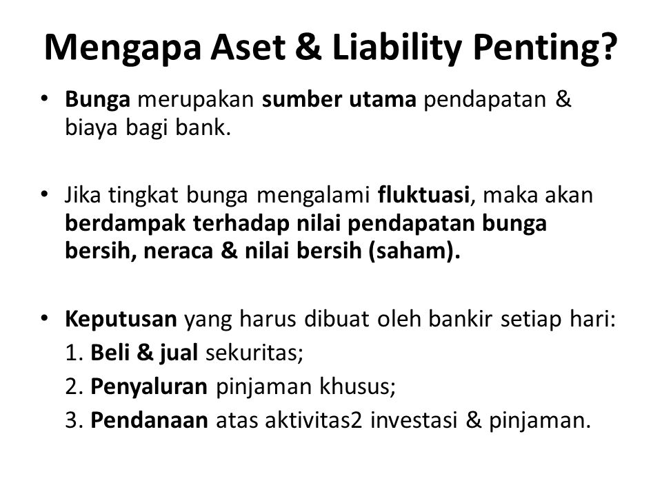 Mengapa Aset & Liability Penting? Bunga merupakan sumber utama pendapatan & biaya bagi bank. Jika tingkat bunga mengalami fluktuasi, maka akan berdamp