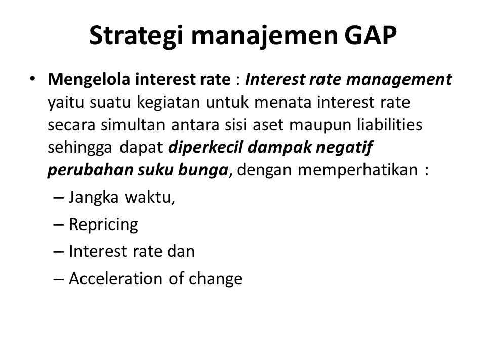 Strategi manajemen GAP Mengelola interest rate : Interest rate management yaitu suatu kegiatan untuk menata interest rate secara simultan antara sisi