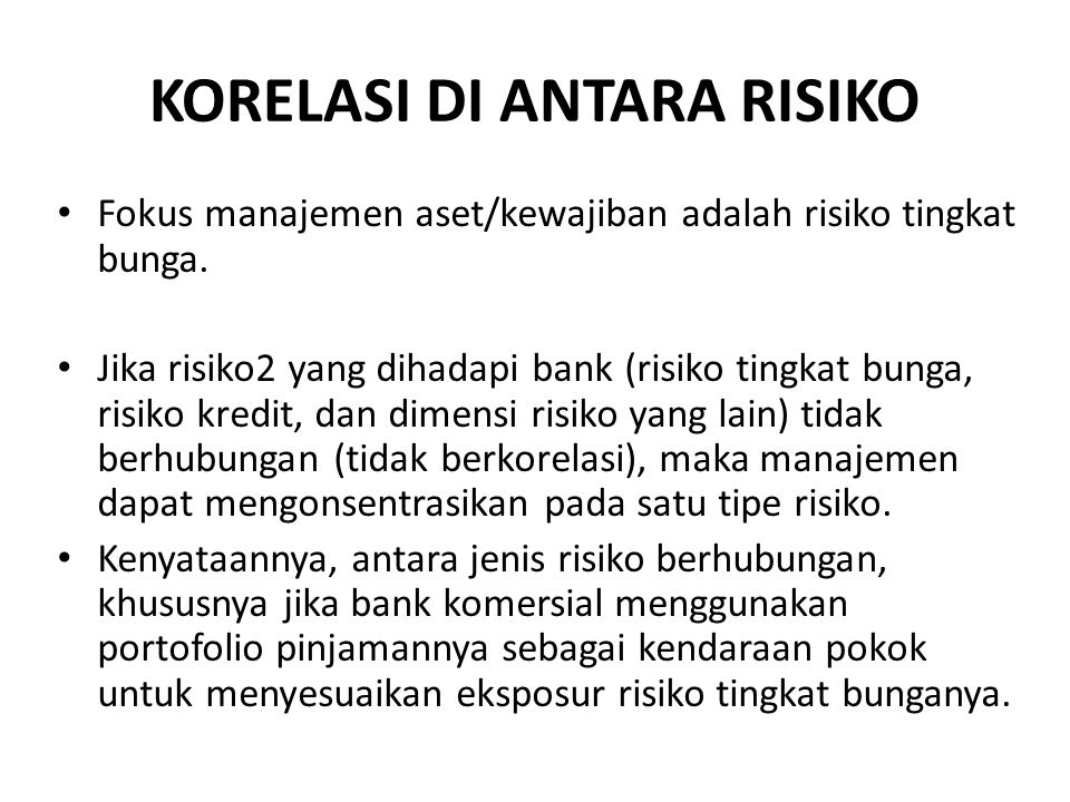 KORELASI DI ANTARA RISIKO Fokus manajemen aset/kewajiban adalah risiko tingkat bunga. Jika risiko2 yang dihadapi bank (risiko tingkat bunga, risiko kr