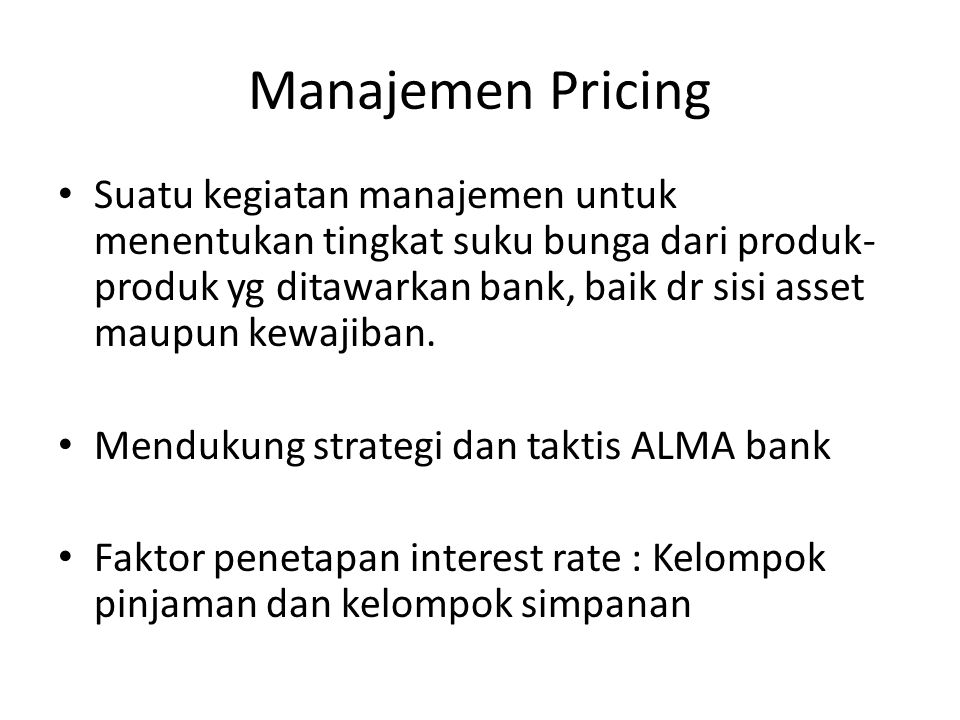 Manajemen Pricing Suatu kegiatan manajemen untuk menentukan tingkat suku bunga dari produk- produk yg ditawarkan bank, baik dr sisi asset maupun kewaj