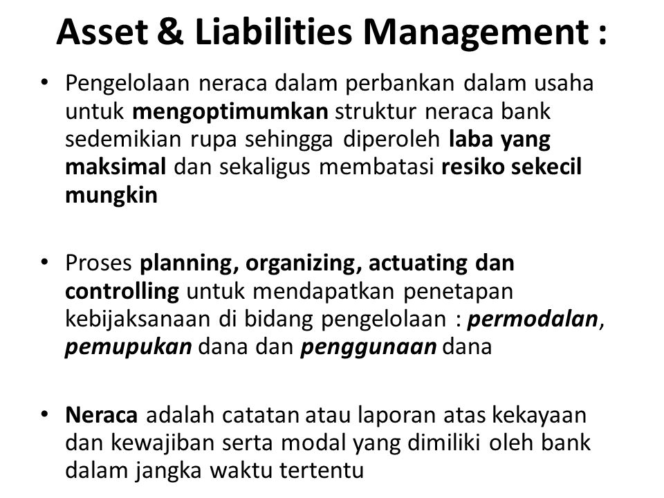 Asset & Liabilities Management : Pengelolaan neraca dalam perbankan dalam usaha untuk mengoptimumkan struktur neraca bank sedemikian rupa sehingga dip