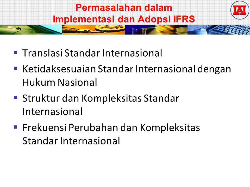 Permasalahan dalam Implementasi dan Adopsi IFRS  Translasi Standar Internasional  Ketidaksesuaian Standar Internasional dengan Hukum Nasional  Struktur dan Kompleksitas Standar Internasional  Frekuensi Perubahan dan Kompleksitas Standar Internasional
