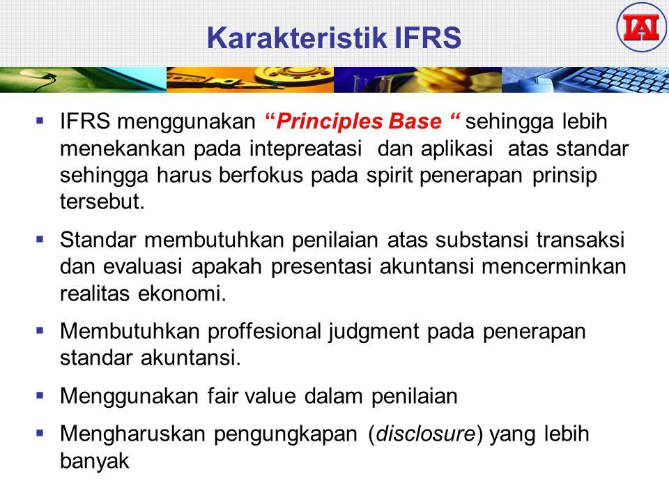 Karakteristik IFRS  IFRS menggunakan Principles Base sehingga lebih menekankan pada intepreatasi dan aplikasi atas standar sehingga harus berfokus pada spirit penerapan prinsip tersebut.