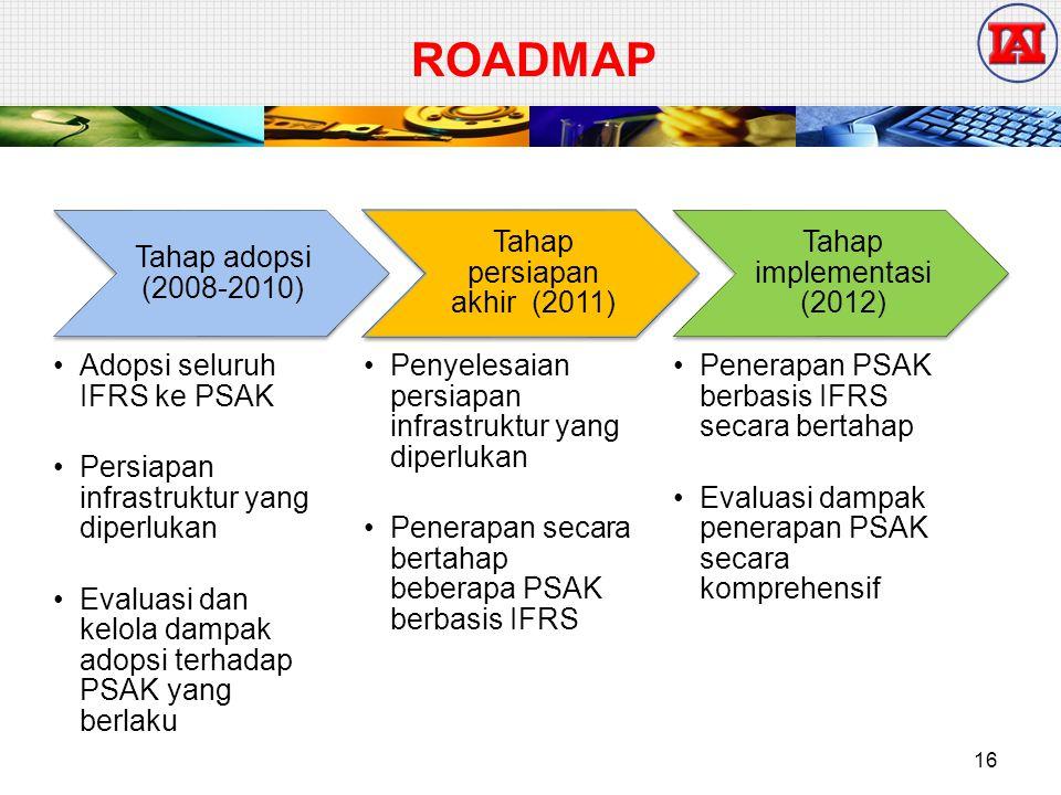 ROADMAP Tahap adopsi (2008-2010) Adopsi seluruh IFRS ke PSAK Persiapan infrastruktur yang diperlukan Evaluasi dan kelola dampak adopsi terhadap PSAK yang berlaku Tahap persiapan akhir (2011) Penyelesaian persiapan infrastruktur yang diperlukan Penerapan secara bertahap beberapa PSAK berbasis IFRS Tahap implementasi (2012) Penerapan PSAK berbasis IFRS secara bertahap Evaluasi dampak penerapan PSAK secara komprehensif 16