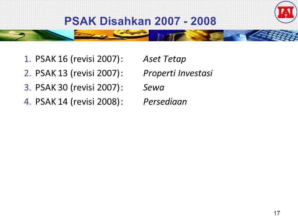 PSAK Disahkan 2007 - 2008 1.PSAK 16 (revisi 2007): Aset Tetap 2.PSAK 13 (revisi 2007): Properti Investasi 3.PSAK 30 (revisi 2007): Sewa 4.PSAK 14 (revisi 2008): Persediaan 17