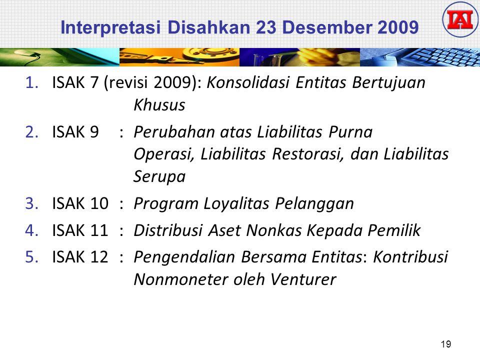Interpretasi Disahkan 23 Desember 2009 1.ISAK 7 (revisi 2009): Konsolidasi Entitas Bertujuan Khusus 2.ISAK 9: Perubahan atas Liabilitas Purna Operasi, Liabilitas Restorasi, dan Liabilitas Serupa 3.ISAK 10: Program Loyalitas Pelanggan 4.ISAK 11: Distribusi Aset Nonkas Kepada Pemilik 5.ISAK 12: Pengendalian Bersama Entitas: Kontribusi Nonmoneter oleh Venturer 19