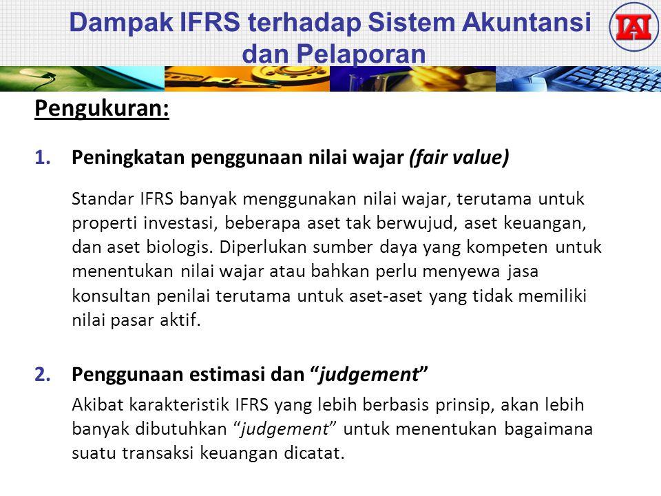 Dampak IFRS terhadap Sistem Akuntansi dan Pelaporan Pengukuran: 1.Peningkatan penggunaan nilai wajar (fair value) Standar IFRS banyak menggunakan nilai wajar, terutama untuk properti investasi, beberapa aset tak berwujud, aset keuangan, dan aset biologis.