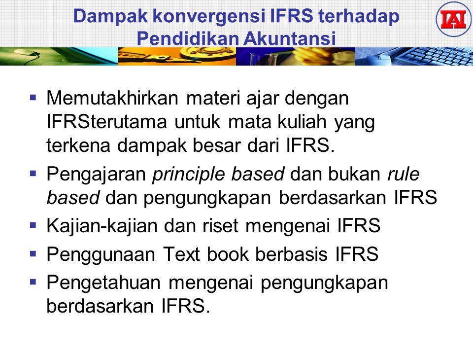 Dampak konvergensi IFRS terhadap Pendidikan Akuntansi  Memutakhirkan materi ajar dengan IFRSterutama untuk mata kuliah yang terkena dampak besar dari IFRS.