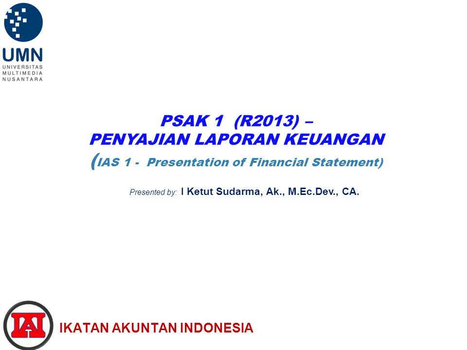 PSAK 1 (R2013) – PENYAJIAN LAPORAN KEUANGAN ( IAS 1 - Presentation of Financial Statement) IKATAN AKUNTAN INDONESIA Presented by: I Ketut Sudarma, Ak., M.Ec.Dev., CA.
