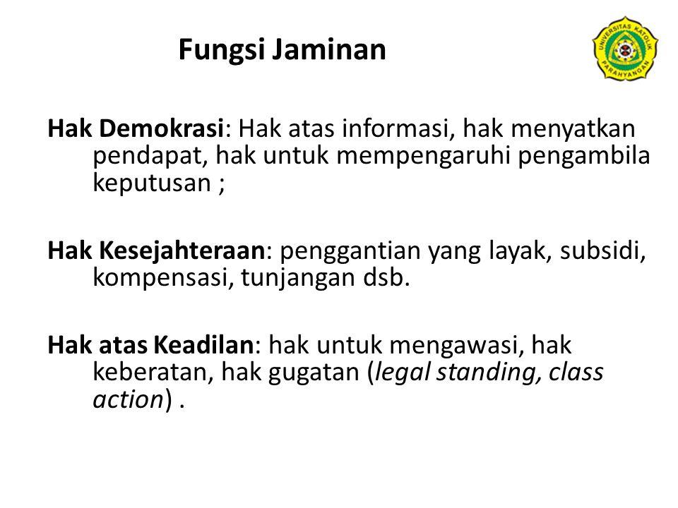 Fungsi Jaminan Hak Demokrasi: Hak atas informasi, hak menyatkan pendapat, hak untuk mempengaruhi pengambila keputusan ; Hak Kesejahteraan: penggantian