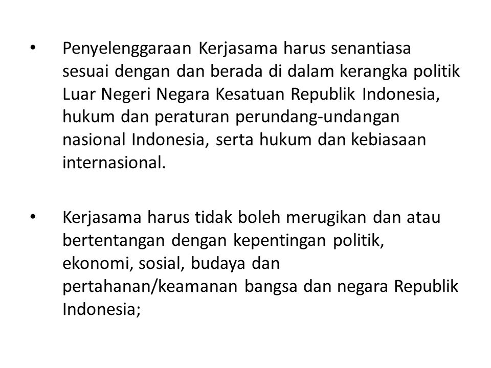 Penyelenggaraan Kerjasama harus senantiasa sesuai dengan dan berada di dalam kerangka politik Luar Negeri Negara Kesatuan Republik Indonesia, hukum da