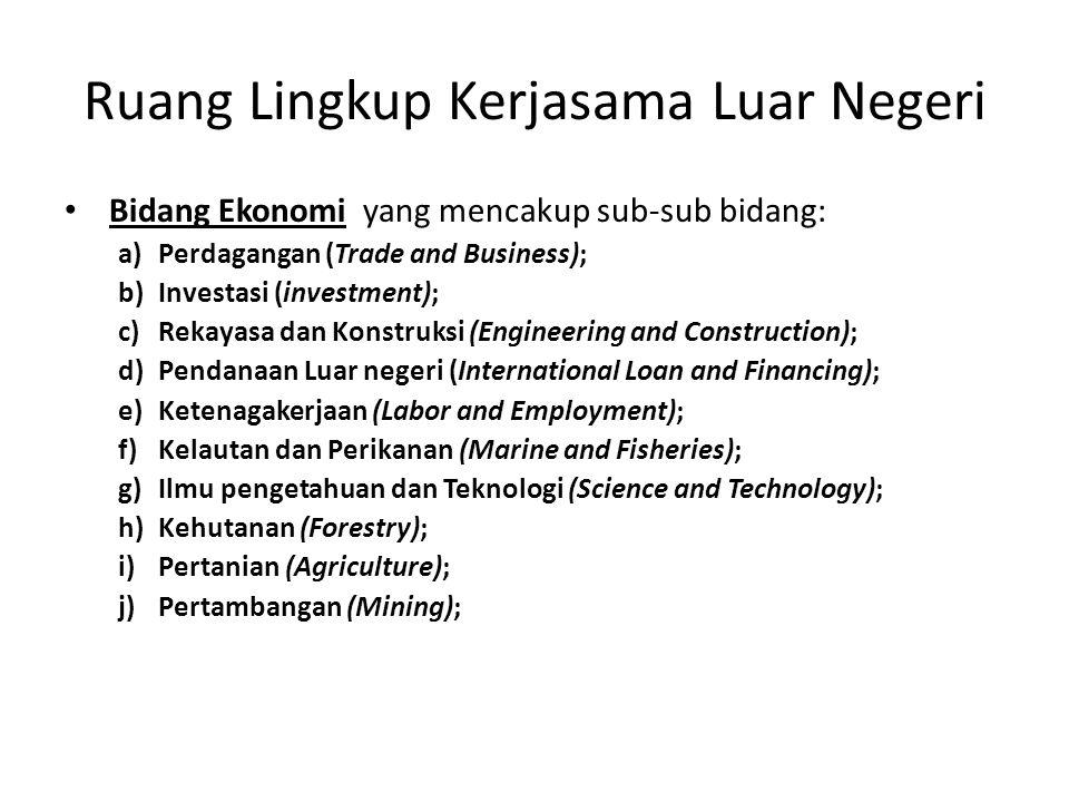 Ruang Lingkup Kerjasama Luar Negeri Bidang Ekonomi yang mencakup sub-sub bidang: a)Perdagangan (Trade and Business); b)Investasi (investment); c)Rekay