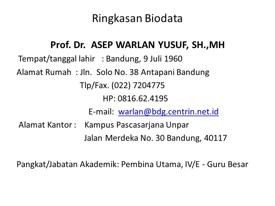 Ringkasan Biodata Prof. Dr. ASEP WARLAN YUSUF, SH.,MH Tempat/tanggal lahir : Bandung, 9 Juli 1960 Alamat Rumah : Jln. Solo No. 38 Antapani Bandung Tlp