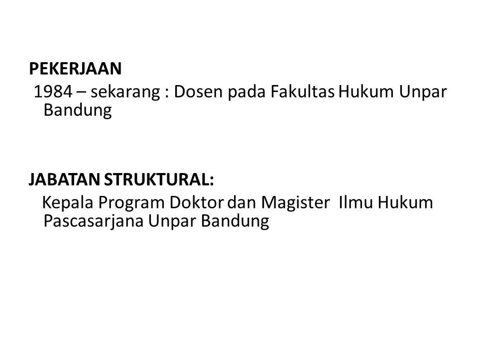 PEKERJAAN 1984 – sekarang : Dosen pada Fakultas Hukum Unpar Bandung JABATAN STRUKTURAL: Kepala Program Doktor dan Magister Ilmu Hukum Pascasarjana Unp