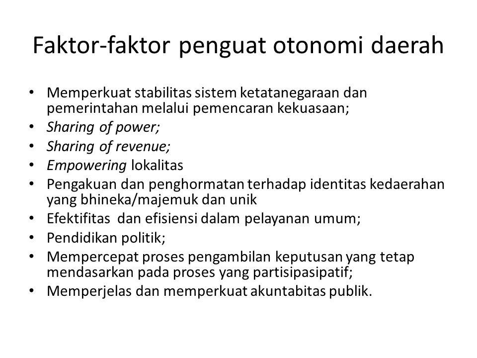 Faktor-faktor penguat otonomi daerah Memperkuat stabilitas sistem ketatanegaraan dan pemerintahan melalui pemencaran kekuasaan; Sharing of power; Shar