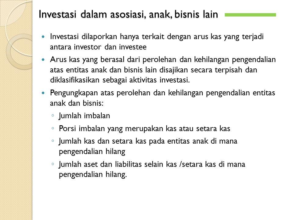 Investasi dalam asosiasi, anak, bisnis lain Investasi dilaporkan hanya terkait dengan arus kas yang terjadi antara investor dan investee Arus kas yang