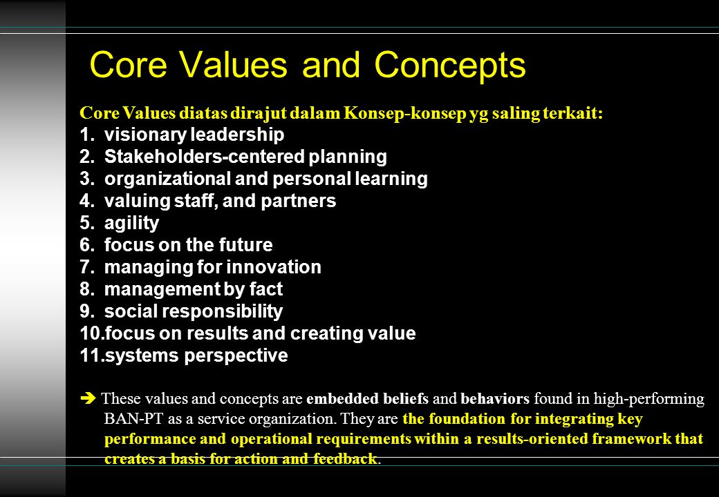 Core Values and Concepts Core Values diatas dirajut dalam Konsep-konsep yg saling terkait: 1.visionary leadership 2.Stakeholders-centered planning 3.organizational and personal learning 4.valuing staff, and partners 5.agility 6.focus on the future 7.managing for innovation 8.management by fact 9.social responsibility 10.focus on results and creating value 11.systems perspective  These values and concepts are embedded beliefs and behaviors found in high-performing BAN-PT as a service organization.