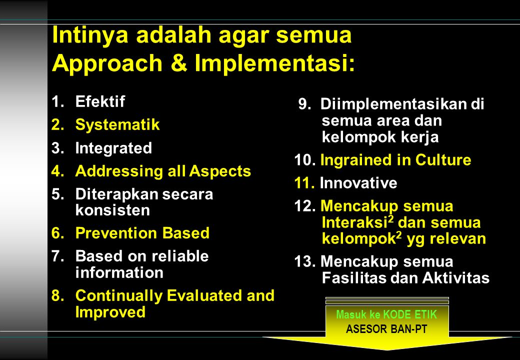 Intinya adalah agar semua Approach & Implementasi: 1.Efektif 2.Systematik 3.Integrated 4.Addressing all Aspects 5.Diterapkan secara konsisten 6.Prevention Based 7.Based on reliable information 8.Continually Evaluated and Improved 9.