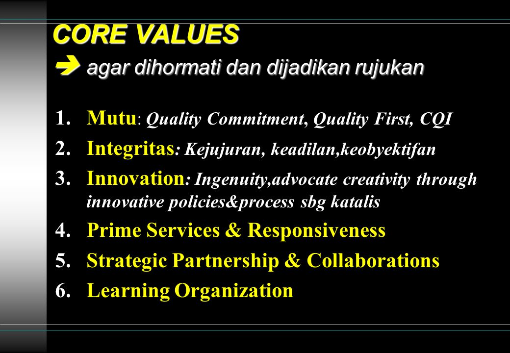 CORE VALUES  agar dihormati dan dijadikan rujukan 1.Mutu : Quality Commitment, Quality First, CQI 2.Integritas : Kejujuran, keadilan,keobyektifan 3.Innovation : Ingenuity,advocate creativity through innovative policies&process sbg katalis 4.Prime Services & Responsiveness 5.Strategic Partnership & Collaborations 6.Learning Organization