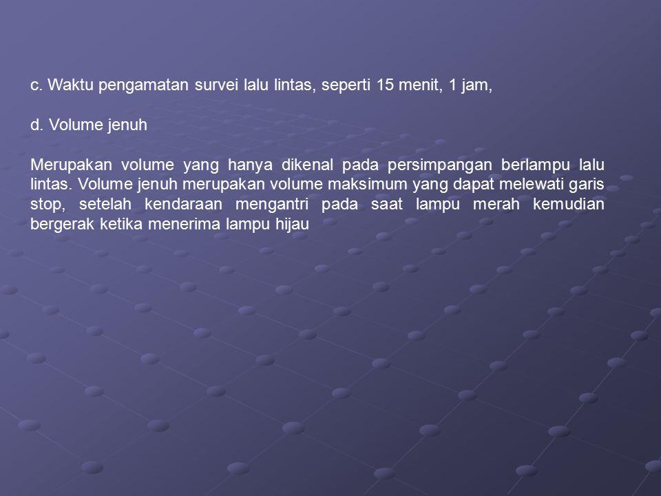 c.Waktu pengamatan survei lalu lintas, seperti 15 menit, 1 jam, d.