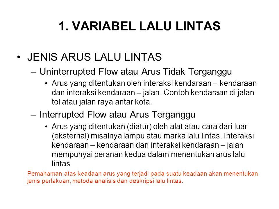 1. VARIABEL LALU LINTAS JENIS ARUS LALU LINTAS –Uninterrupted Flow atau Arus Tidak Terganggu Arus yang ditentukan oleh interaksi kendaraan – kendaraan