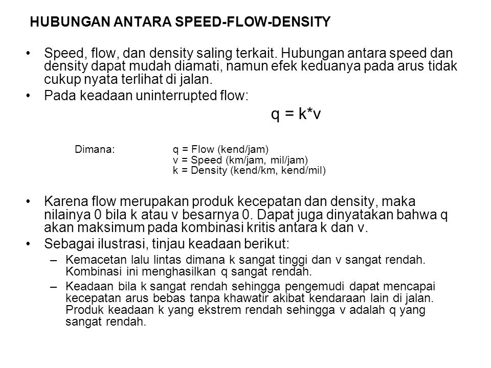 KEADAAN KECEPATAN DAN KERAPATAN KHUSUS –Free Flow Speed (Kecepatan Arus Bebas) Merupakan kecepatan rata2 kendaraan yang melintas di jalan ketika kerapatan (k) rendah.