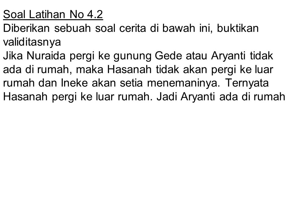 Soal Latihan No 4.2 Diberikan sebuah soal cerita di bawah ini, buktikan validitasnya Jika Nuraida pergi ke gunung Gede atau Aryanti tidak ada di rumah