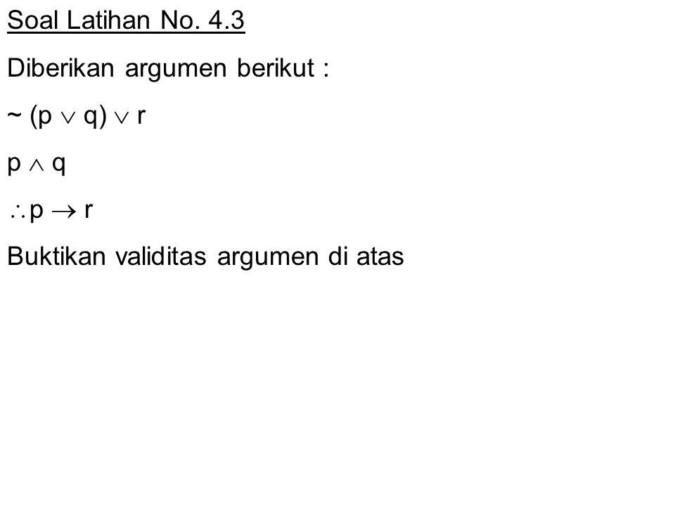 Soal Latihan No. 4.3 Diberikan argumen berikut : ~ (p  q)  r p  q  p  r Buktikan validitas argumen di atas